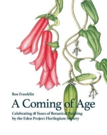 A Coming of Age : Celebrating 18 Years of Botanical Painting for the Eden Project, Hardback Book