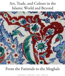 Art, Trade, and Culture in the Islamic World and Beyond - From the Fatimids to the Mughals, Hardback Book