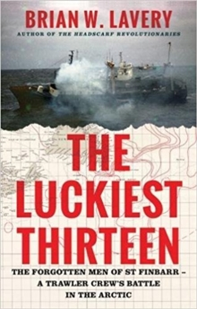 The Luckiest Thirteen : The forgotten men of St Finbarr - A trawler crew's battle in the Arctic, Hardback Book