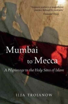 Mumbai to Mecca : A Pilgrimage to the Holy Sites of Islam, Paperback / softback Book