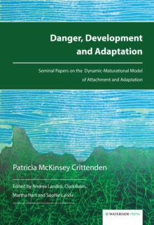 Danger, Development and Adaptation : Seminal Papers on the Dynamic-Maturational Model of Attachment and Adaptation, Paperback / softback Book
