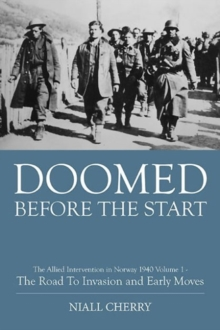 Doomed Before the Start Volume 1 : The Allied Intervention in Norway 1940 - the Road to Invasion and Early Moves, Hardback Book