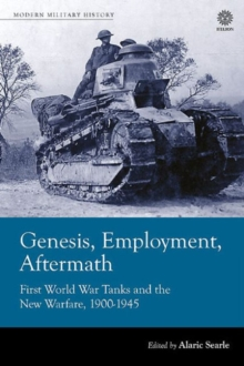 Genesis, Employment, Aftermath : First World War Tanks and the New Warfare, 1900-1945, Hardback Book