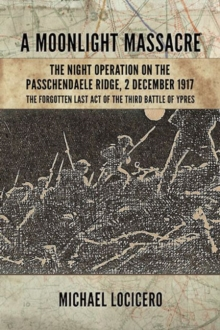 A Moonlight Massacre - The Night Operation on the Passchendaele Ridge : The Forgotten Last Act of the Third Battle of Ypres, Hardback Book
