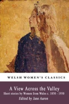 A View Across The Valley : Short stories by Women from Wales c. 1850-1950, Paperback / softback Book