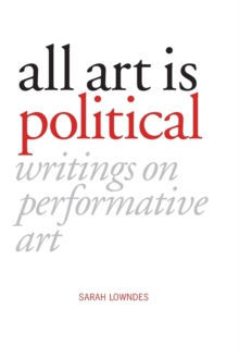All Art Is Political : Writings on Performative Art, Paperback / softback Book