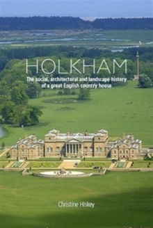Holkham : The Social, Architectural and Landscape History of a Great English Country House, Hardback Book