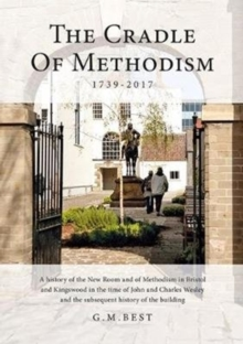 The Cradle of Methodism 1739-2017 : A History of the New Room and of Methodism in Bristol and Kingswood in the Time of John and Charles Wesley and the Subsequent History of the Building, Hardback Book