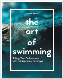 The Art of Swimming : Raising Your Performance with the Alexander Technique, Paperback Book