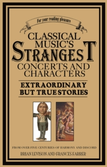 Classical Music's Strangest Concerts and Characters : Extraordinary But True Stories from over Five Centuries of Harmony and Discord, EPUB eBook