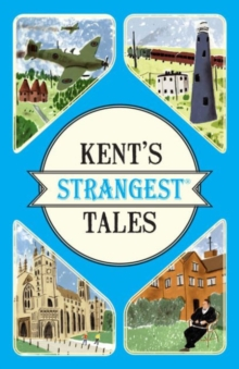Kent's Strangest Tales : Extraordinary but True Stories from a Very Curious County, Paperback Book