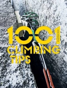 1001 Climbing Tips : The Essential Climbers' Guide: From Rock, Ice and Big-Wall Climbing to Diet, Training and Mountain Survival, Paperback / softback Book