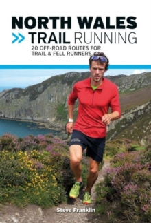 North Wales Trail Running : 20 off-Road Routes for Trail & Fell Runners, Paperback Book