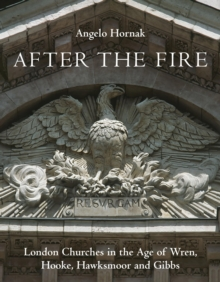 After the Fire : London Churches in the Age of Wren, Hooke, Hawksmoor and Gibbs, Hardback Book