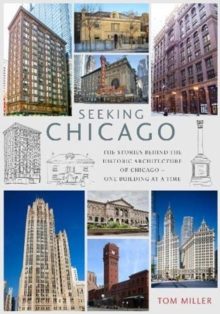 Seeking Chicago : The Stories Behind the Architecture of the Windy City - One Building at a Time, Paperback / softback Book
