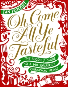Oh Come All Ye Tasteful : The Foodie's Guide to a Millionaire's Christmas Feast, Hardback Book