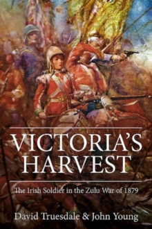 Victoria'S Harvest : The Irish Soldier in the Zulu War of 1879, Hardback Book