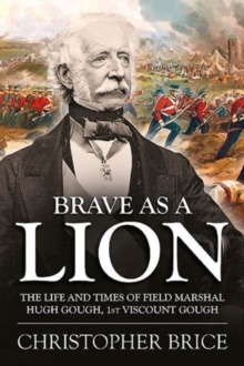 Brave as a Lion : The Life and Times of Field Marshal Hugh Gough, 1st Viscount Gough, Hardback Book