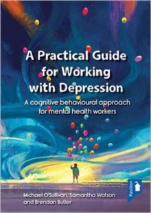 A Practical Guide to Working with Depression : A Cognitive Behavioural Approach for Mental Health Workers, Paperback Book