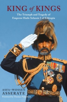 The King of Kings : The Triumph and Tragedy of Emperor Haile Selassie of Ethiopia, Hardback Book