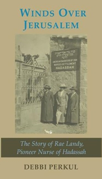 Winds Over Jerusalem : The Story of Rae Landy, Pioneer Nurse of Hadassah, Paperback Book