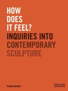 How Does it Feel? : Inquiries into Contemporary Sculpture, Paperback Book