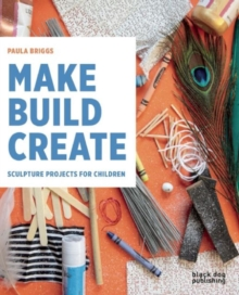 Make Build Create : Sculpture Projects for Children, Paperback Book