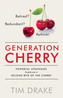 Generation Cherry : Retired? Redundant? Rethink! Powerful Strategies to Give You a Second Bite of the Cherry, Paperback / softback Book