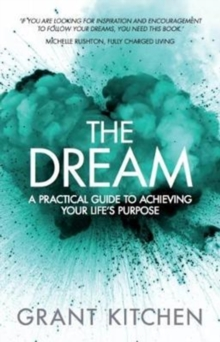 The Dream : A Practical Guide to Achieving Your Life's Purpose, Paperback / softback Book