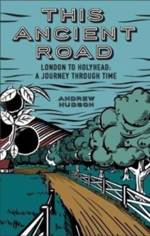 This Ancient Road : London to Holyhead: A Journey Through Time, Paperback / softback Book