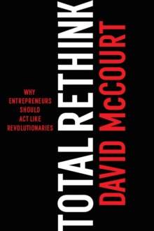 Total ReThink : Why entrepreneurs should act like revolutionaries, Hardback Book