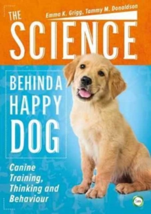 The Science Behind a Happy Dog : Canine Training, Thinking and Behaviour, Paperback Book