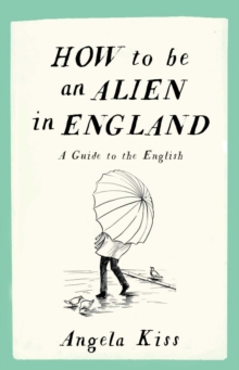 How to be an Alien in England : A Guide to the English, Paperback / softback Book