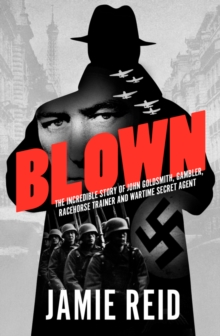 Blown : The Incredible Story of John Goldsmith: Racehorse Trainer, Gambler and Wartime Secret Agent, Paperback / softback Book