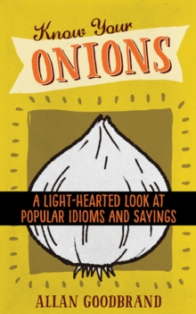 Know Your Onions : A Light-Hearted Look at Popular Idioms and Sayings, Paperback Book
