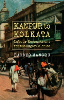 Kanpur To Kolkata : Labour Recruitment for the Sugar Colonies, Paperback Book