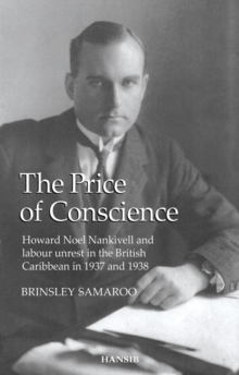 The Price of Conscience : Howard Noel Nankivell and Labour Unrest in the British Caribbean in 1937 and 1938, Paperback Book