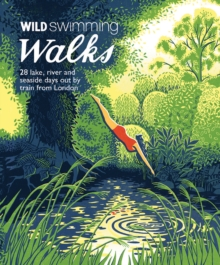 Wild Swimming Walks : 28 River, Lake and Seaside Days Out by Train from London, Paperback / softback Book