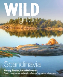 Wild Guide Scandinavia (Norway, Sweden, Iceland and Denmark) : Swim, Camp, Canoe and Explore Europe's Greatest Wilderness Volume 3, Paperback / softback Book