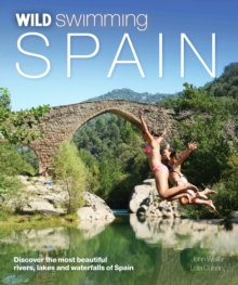 Wild Swimming Spain : Discover the Most Beautiful Rivers, Lakes and Waterfalls of Spain, Paperback / softback Book