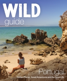The Wild Guide Portugal : Hidden Places, Great Adventures and the Good Life, Paperback Book