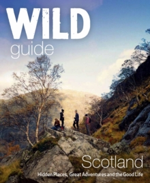 Wild Guide Scotland : Hidden Places, Great Adventures & the Good Life, Paperback Book