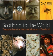 Scotland to the World : Treasures from the National Museum of Scotland, Hardback Book