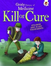 Kill or Cure - Strange and Scary Treatments : Grisly History of Medicine, Paperback Book