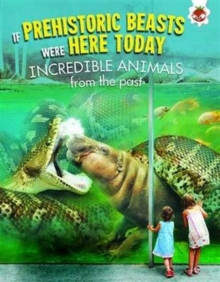 If Prehistoric Beasts Were Here Today: Incredible Animals from Our Past, Paperback / softback Book