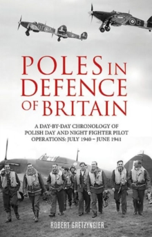 Poles in Defence of Britain : A Day-by-day Chronology of Polish Day and Night Fighter Pilot Operations: July 1940-July 1941, Paperback / softback Book