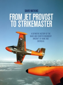 From Jet Provost to Strikemaster: A Definitive History of the Basic and Counter-Insurgent Aircraft at Home and Overseas, Hardback Book