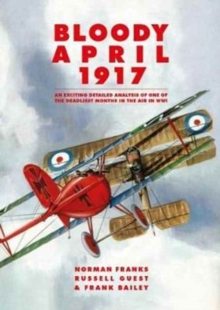Bloody April 1917 : An Exciting Detailed Analysis of One of the Deadliest Months in the Air in WWI, Paperback Book