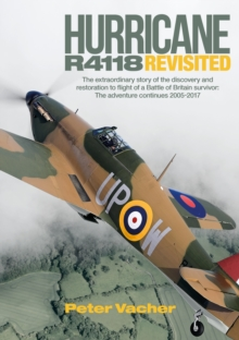 Hurricane R4118 Revisited : The Extraordinary Story of the Discovery and Restoration to Flight of a Battle of Britain Survivor: The Adventure Continues 2005-2017, Hardback Book