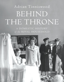 Behind the Throne : A Domestic History of the Royal Household, Hardback Book
